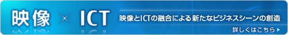 映像×ICT 映像とICTの融合による新たなビジネスシーンの創造 詳しくはこちら