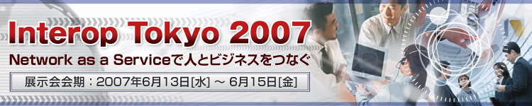 Interop Tokyo 2007 「Network as a Serviceで人とビジネスをつなぐ」開催期間:2007年6月13日(水曜日)~6月15日(金曜日)